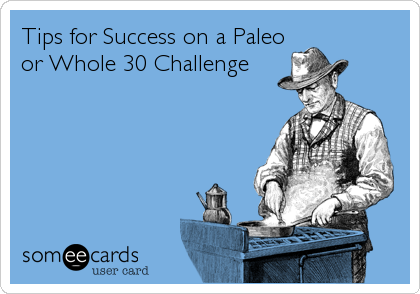 Tips for Success on a Paleo / Whole 30 Challenge